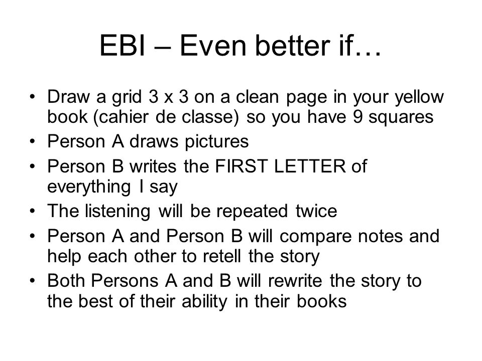 EBI – Even better if… Draw a grid 3 x 3 on a clean page in your yellow book (cahier de classe) so you have 9 squares Person A draws pictures Person B writes the FIRST LETTER of everything I say The listening will be repeated twice Person A and Person B will compare notes and help each other to retell the story Both Persons A and B will rewrite the story to the best of their ability in their books