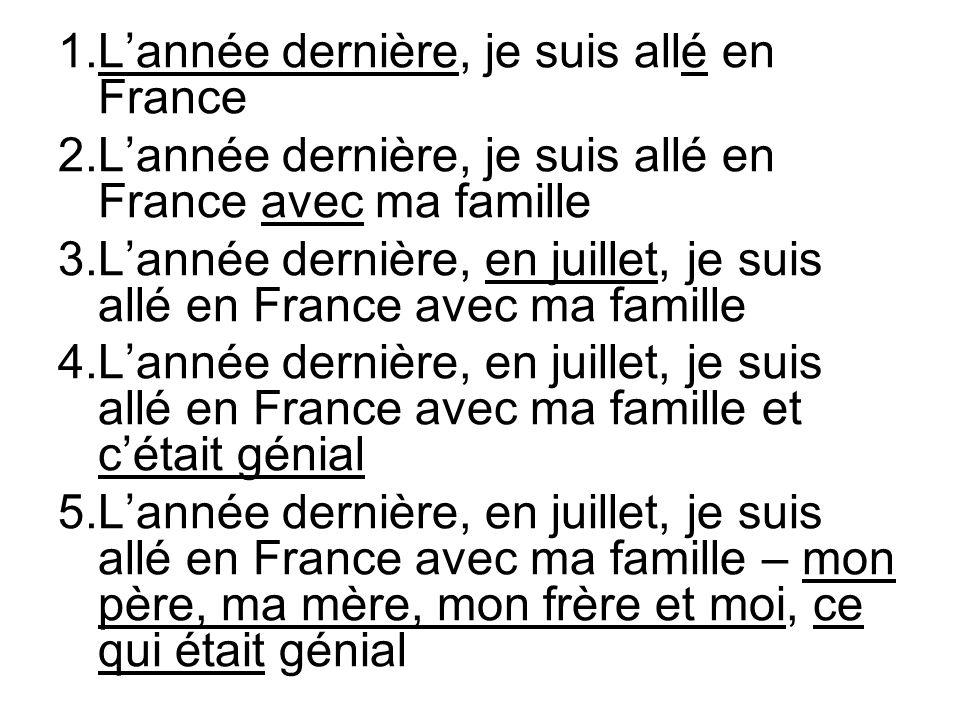 1.L'année dernière, je suis allé en France 2.L'année dernière, je suis allé en France avec ma famille 3.L'année dernière, en juillet, je suis allé en France avec ma famille 4.L'année dernière, en juillet, je suis allé en France avec ma famille et c'était génial 5.L'année dernière, en juillet, je suis allé en France avec ma famille – mon père, ma mère, mon frère et moi, ce qui était génial