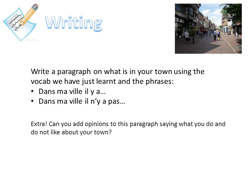 Write a paragraph on what is in your town using the vocab we have just learnt and the phrases: Dans ma ville il y a… Dans ma ville il n'y a pas… Extra