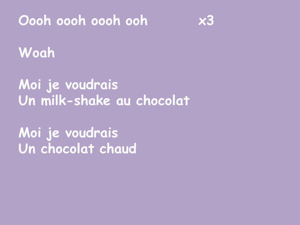 Oooh oooh oooh oohx3 Woah Moi je voudrais Un milk-shake au chocolat Moi je voudrais Un chocolat chaud