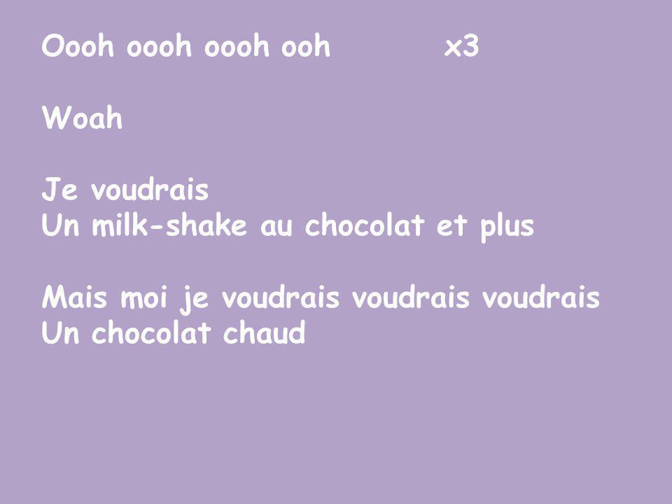 Oooh oooh oooh oohx3 Woah Je voudrais Un milk-shake au chocolat et plus Mais moi je voudrais voudrais voudrais Un chocolat chaud