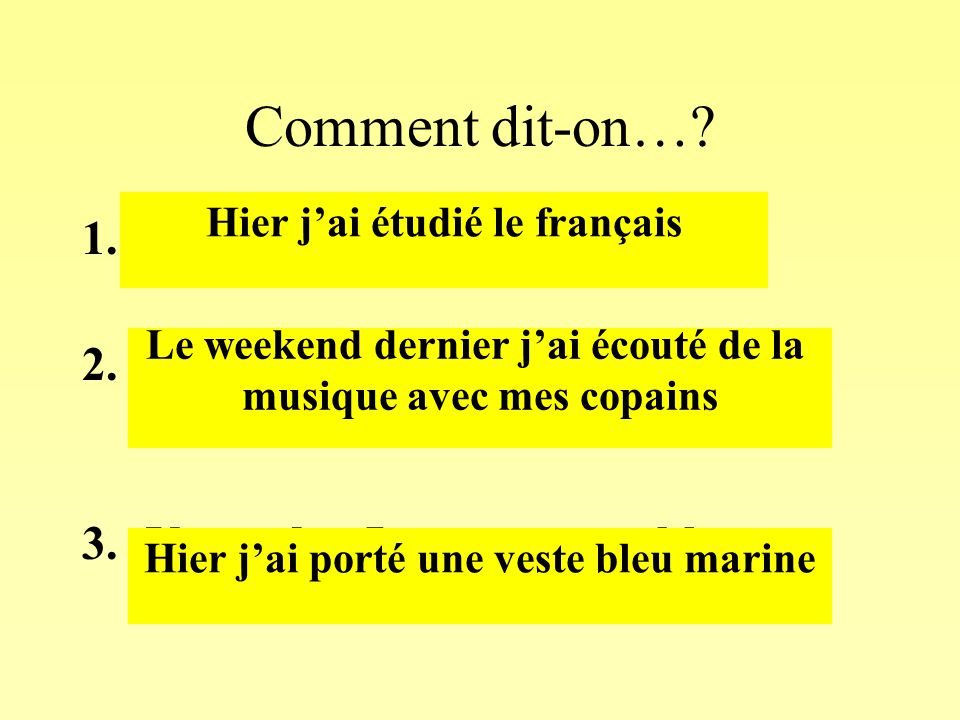 Comment dit-on…? 1.Yesterday I studied French 2.Last week end I listened to music with my friends 3.Yesterday I wore a navy blue jacket Hier j'ai étud