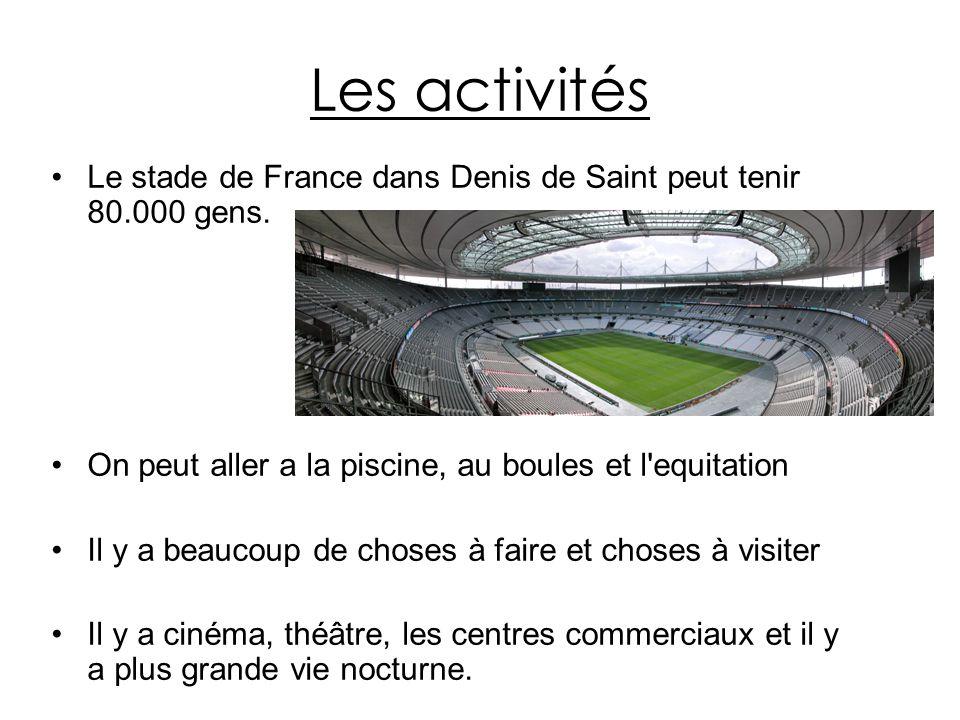 Les activités Le stade de France dans Denis de Saint peut tenir 80.000 gens. On peut aller a la piscine, au boules et l'equitation Il y a beaucoup de