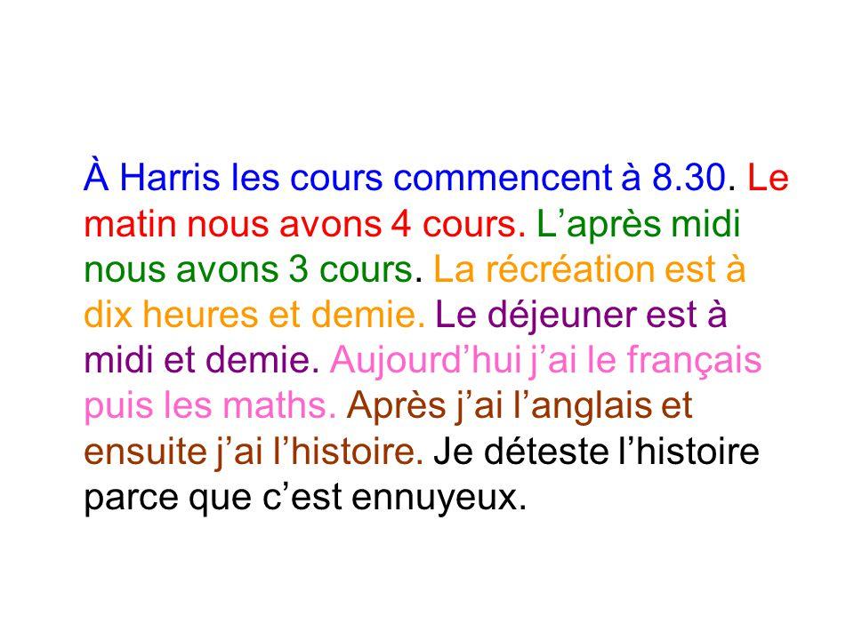 À Harris les cours commencent à 8.30. Le matin nous avons 4 cours. L'après midi nous avons 3 cours. La récréation est à dix heures et demie. Le déjeun