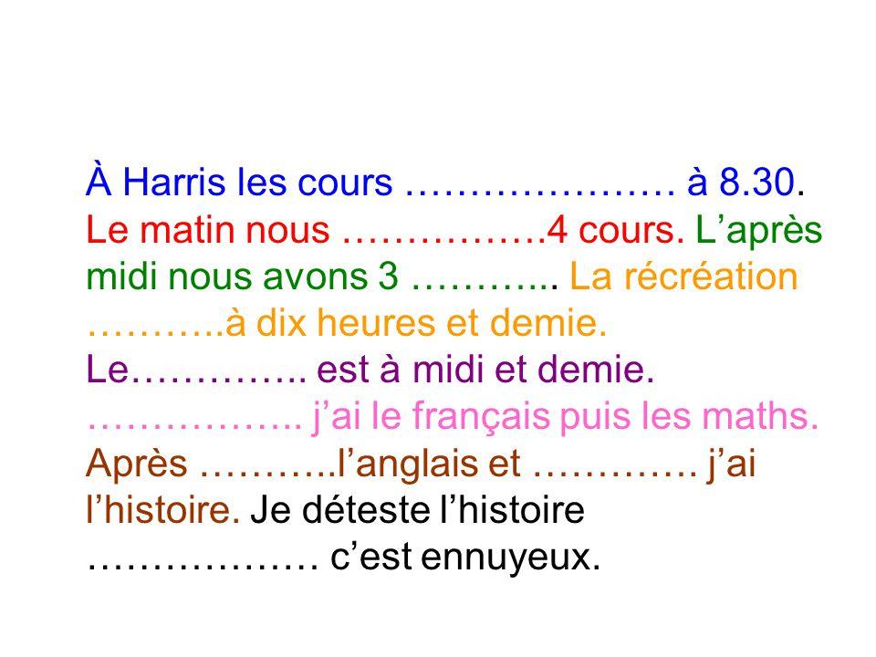 À Harris les cours ………………… à 8.30. Le matin nous …………….4 cours. L'après midi nous avons 3 ………... La récréation ………..à dix heures et demie. Le………….. es