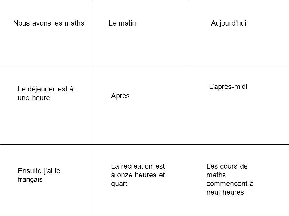 Nous avons les maths Après Ensuite j'ai le français Les cours de maths commencent à neuf heures La récréation est à onze heures et quart Le déjeuner e