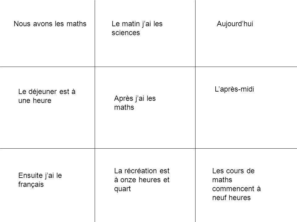Nous avons les maths Après j'ai les maths Ensuite j'ai le français Les cours de maths commencent à neuf heures La récréation est à onze heures et quar
