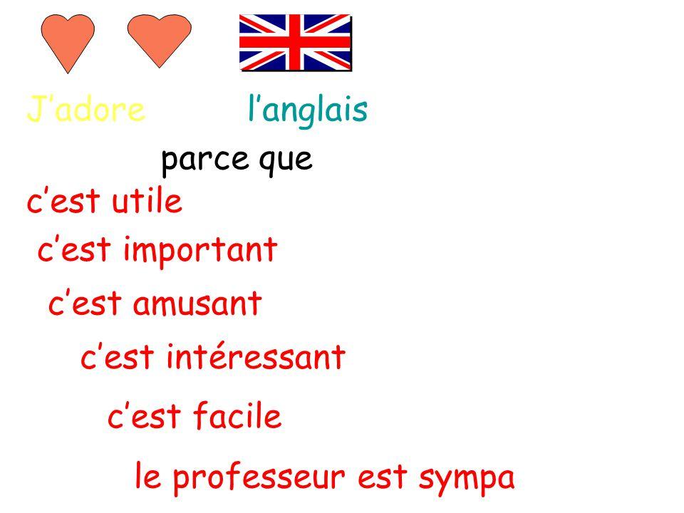 J'adorel'anglais parce que c'est intéressant c'est facile le professeur est sympa c'est amusant c'est important c'est utile