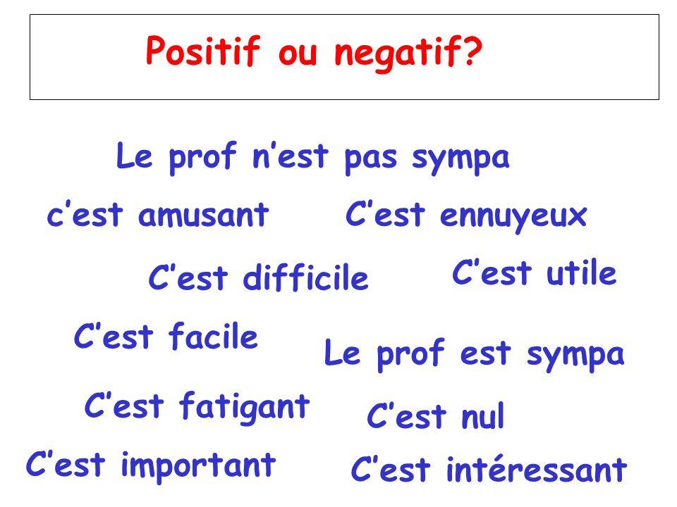 Positif ou negatif? c'est amusant C'est difficile C'est facile C'est fatigant C'est intéressant C'est important C'est utile C'est nul Le prof est symp