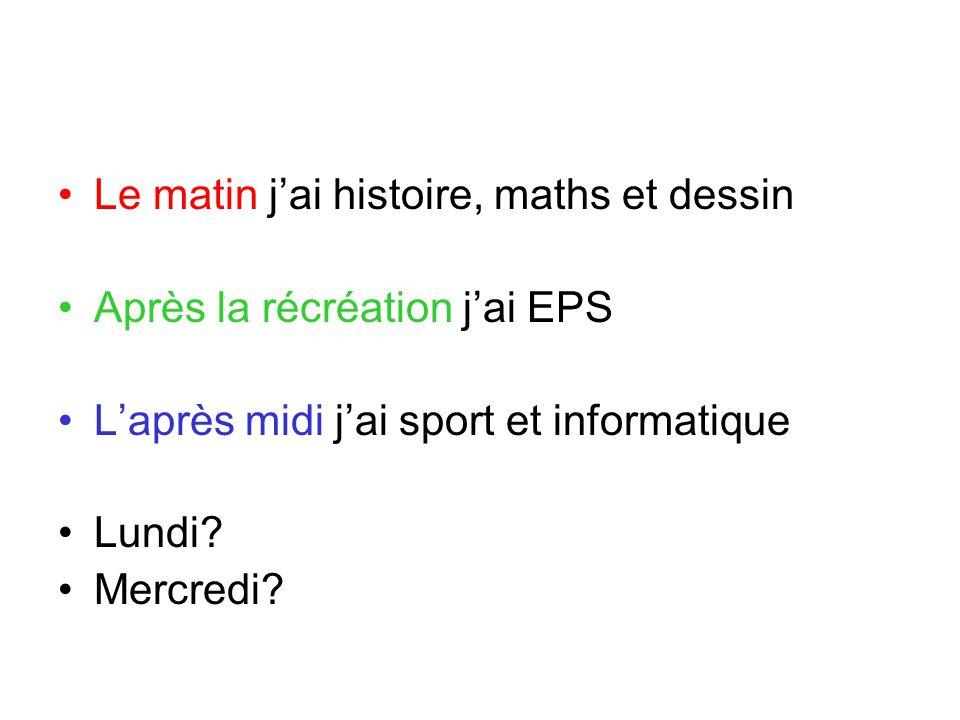 Le matin j'ai histoire, maths et dessin Après la récréation j'ai EPS L'après midi j'ai sport et informatique Lundi? Mercredi?