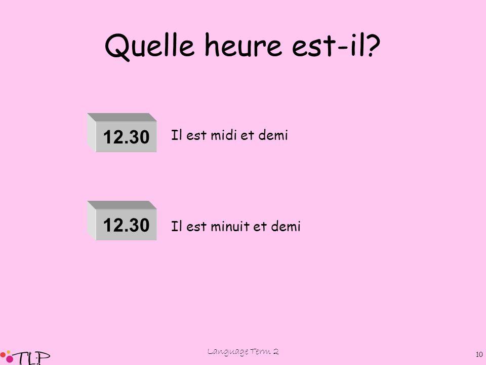 Language Term 2 9 Quelle heure est-il? 7.30 8.30 9.30 10.30 11.30 Il est sept heures et demie Il est huit heures et demie Il est neuf heures et demie