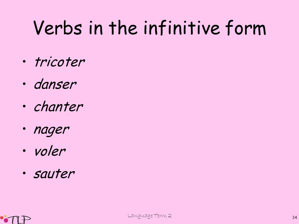 Language Term 2 34 Verbs in the infinitive form tricoter danser chanter nager voler sauter