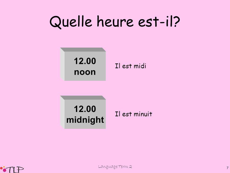 Language Term 2 6 Quelle heure est-il? 1.00 2.00 4.00 3.00 5.00 6.00 7.00 8.00 9.00 10.00 11.00 Il est une heure Il est trois heures Il est deux heure