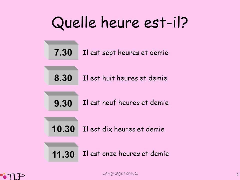 Language Term 2 8 Quelle heure est-il? 1.30 2.30 4.30 3.30 5.30 6.30 Il est une heure et demie Il est trois heures et demie Il est deux heures et demi