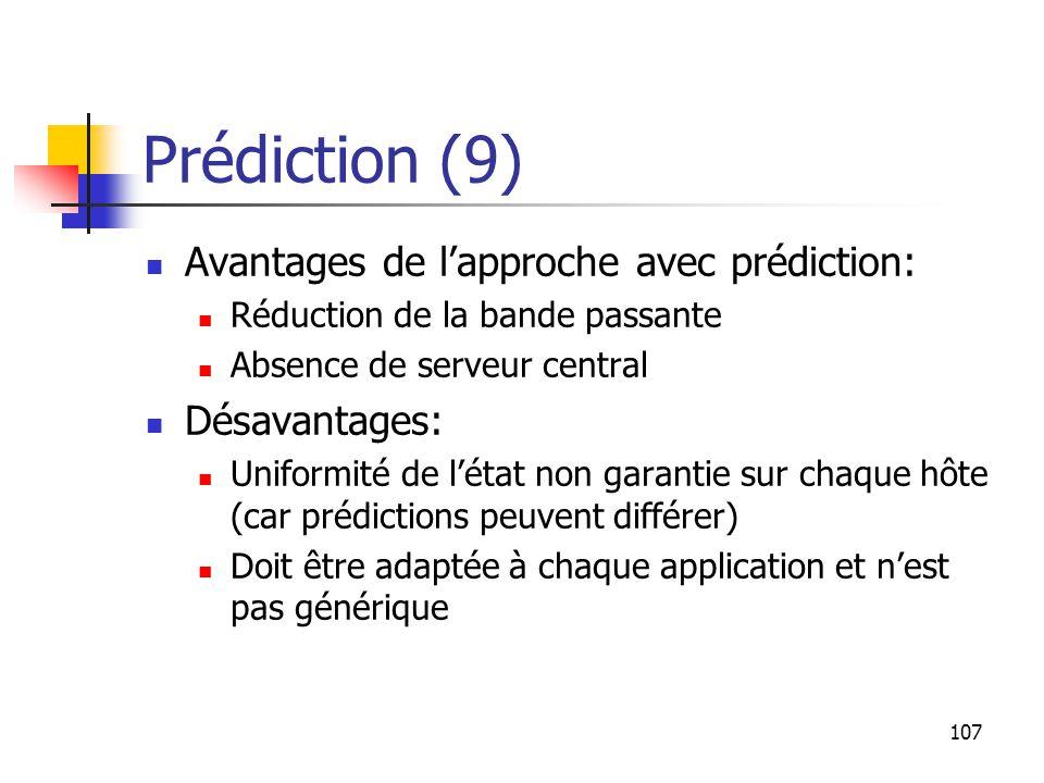 107 Prédiction (9) Avantages de l'approche avec prédiction: Réduction de la bande passante Absence de serveur central Désavantages: Uniformité de l'état non garantie sur chaque hôte (car prédictions peuvent différer) Doit être adaptée à chaque application et n'est pas générique
