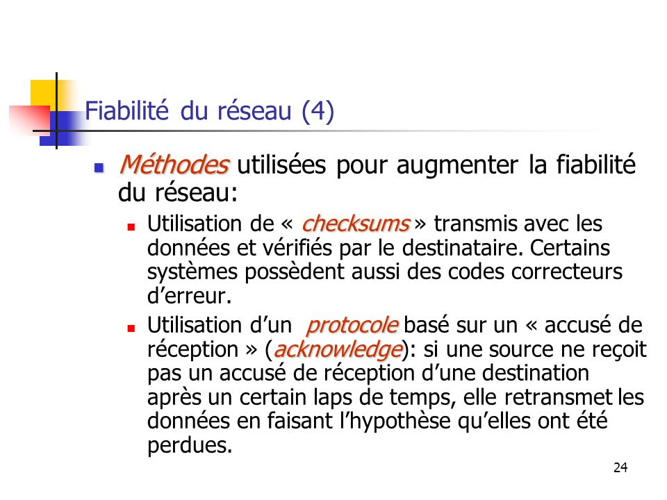 24 Fiabilité du réseau (4) Méthodes Méthodes utilisées pour augmenter la fiabilité du réseau: checksums Utilisation de « checksums » transmis avec les données et vérifiés par le destinataire.