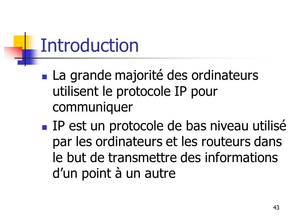 43 Introduction La grande majorité des ordinateurs utilisent le protocole IP pour communiquer IP est un protocole de bas niveau utilisé par les ordinateurs et les routeurs dans le but de transmettre des informations d'un point à un autre