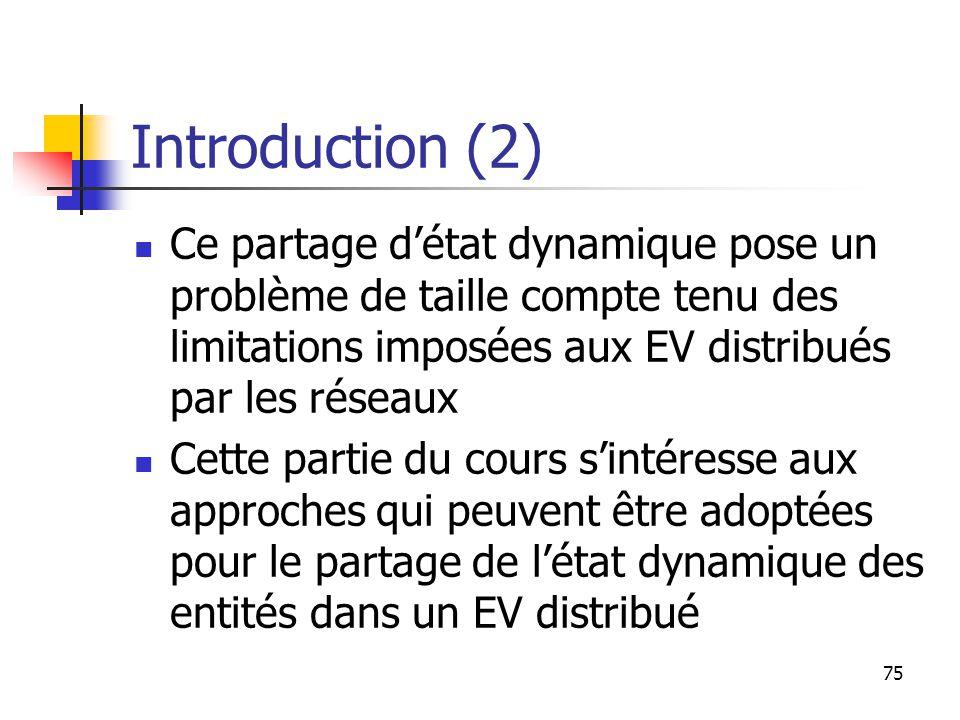 75 Introduction (2) Ce partage d'état dynamique pose un problème de taille compte tenu des limitations imposées aux EV distribués par les réseaux Cette partie du cours s'intéresse aux approches qui peuvent être adoptées pour le partage de l'état dynamique des entités dans un EV distribué