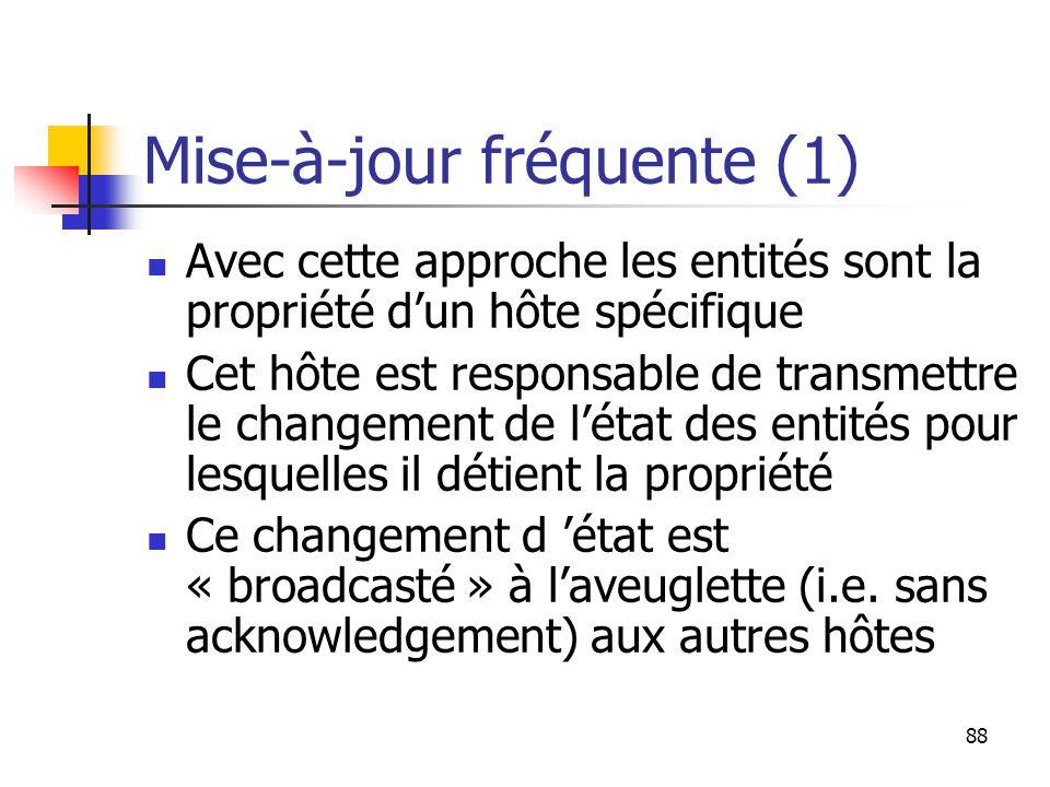 88 Mise-à-jour fréquente (1) Avec cette approche les entités sont la propriété d'un hôte spécifique Cet hôte est responsable de transmettre le changement de l'état des entités pour lesquelles il détient la propriété Ce changement d 'état est « broadcasté » à l'aveuglette (i.e.
