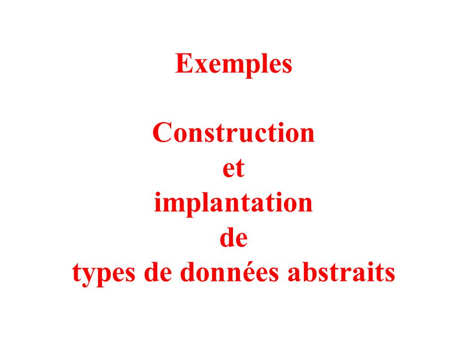1 Exemples Construction et implantation de types de données abstraits