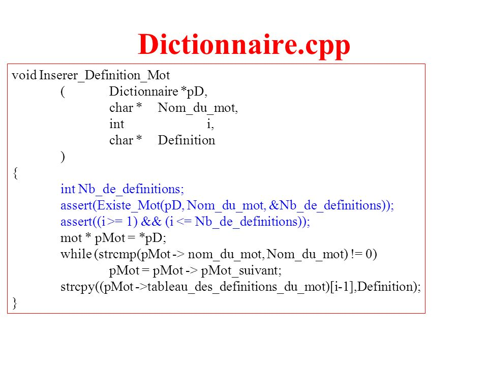 10 Dictionnaire.cpp void Inserer_Definition_Mot (Dictionnaire *pD, char *Nom_du_mot, inti, char *Definition ) { int Nb_de_definitions; assert(Existe_Mot(pD, Nom_du_mot, &Nb_de_definitions)); assert((i >= 1) && (i <= Nb_de_definitions)); mot * pMot = *pD; while (strcmp(pMot -> nom_du_mot, Nom_du_mot) != 0) pMot = pMot -> pMot_suivant; strcpy((pMot ->tableau_des_definitions_du_mot)[i-1],Definition); }