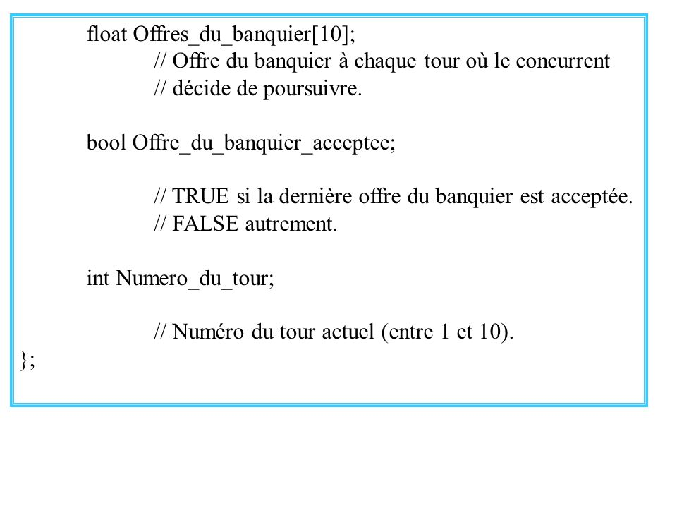 30 float Offres_du_banquier[10]; // Offre du banquier à chaque tour où le concurrent // décide de poursuivre. bool Offre_du_banquier_acceptee; // TRUE