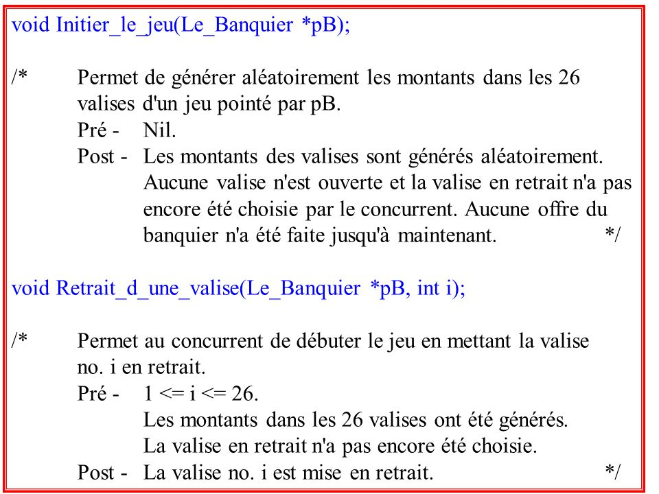31 void Initier_le_jeu(Le_Banquier *pB); /*Permet de générer aléatoirement les montants dans les 26 valises d'un jeu pointé par pB. Pré -Nil. Post -Le