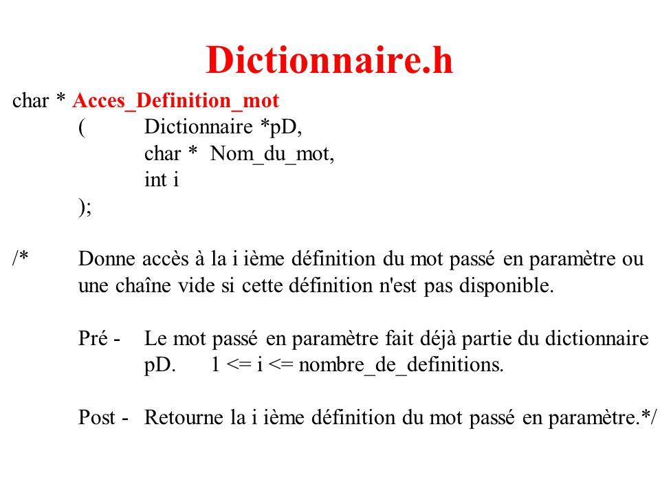 7 Dictionnaire.h char * Acces_Definition_mot (Dictionnaire *pD, char *Nom_du_mot, int i ); /*Donne accès à la i ième définition du mot passé en paramètre ou une chaîne vide si cette définition n est pas disponible.