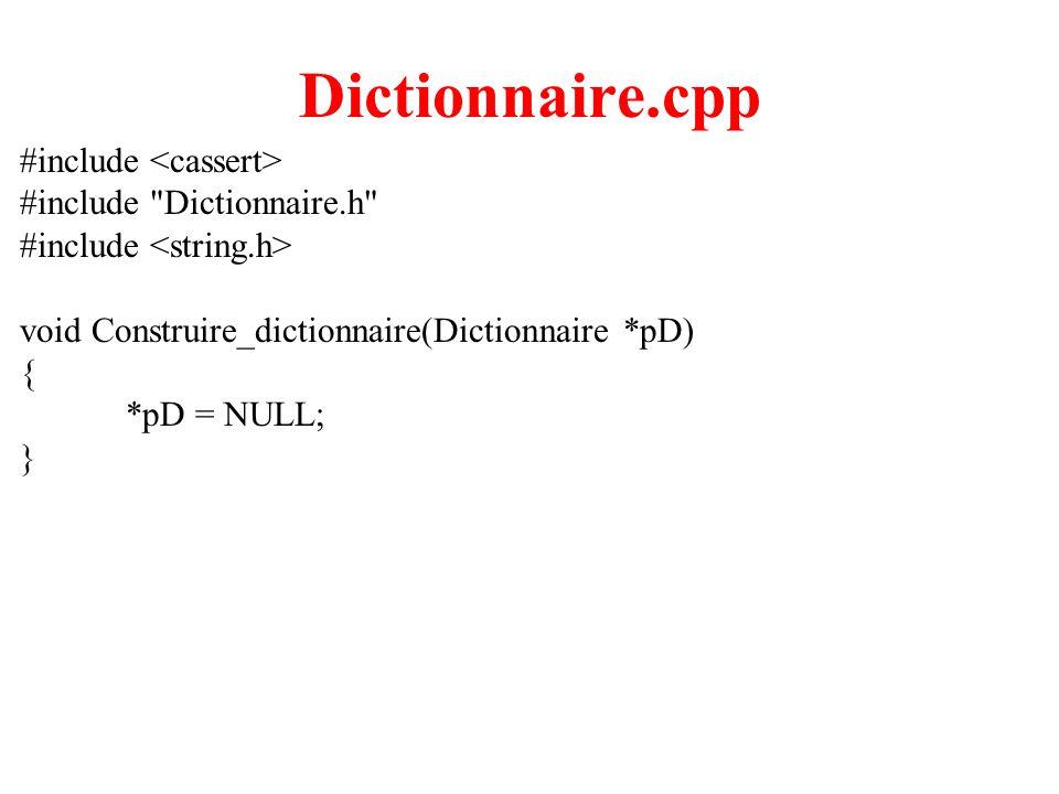 9 Dictionnaire.cpp void Ajouter_Mot (Dictionnaire *pD, char *Nom_du_mot, intNombre_de_definitions) { int Nb_de_definitions; assert(Existe_Mot(pD, Nom_du_mot, &Nb_de_definitions) == false); mot * pMot = new mot; strcpy(pMot -> nom_du_mot, Nom_du_mot); pMot -> nombre_de_definitions = Nombre_de_definitions; pMot -> tableau_des_definitions_du_mot = new definition_pour_un_mot[Nombre_de_definitions]; for (int i = 0; i < Nombre_de_definitions; i++) strcpy(pMot -> tableau_des_definitions_du_mot[i], ); pMot -> pMot_suivant = (*pD); *pD = pMot; }