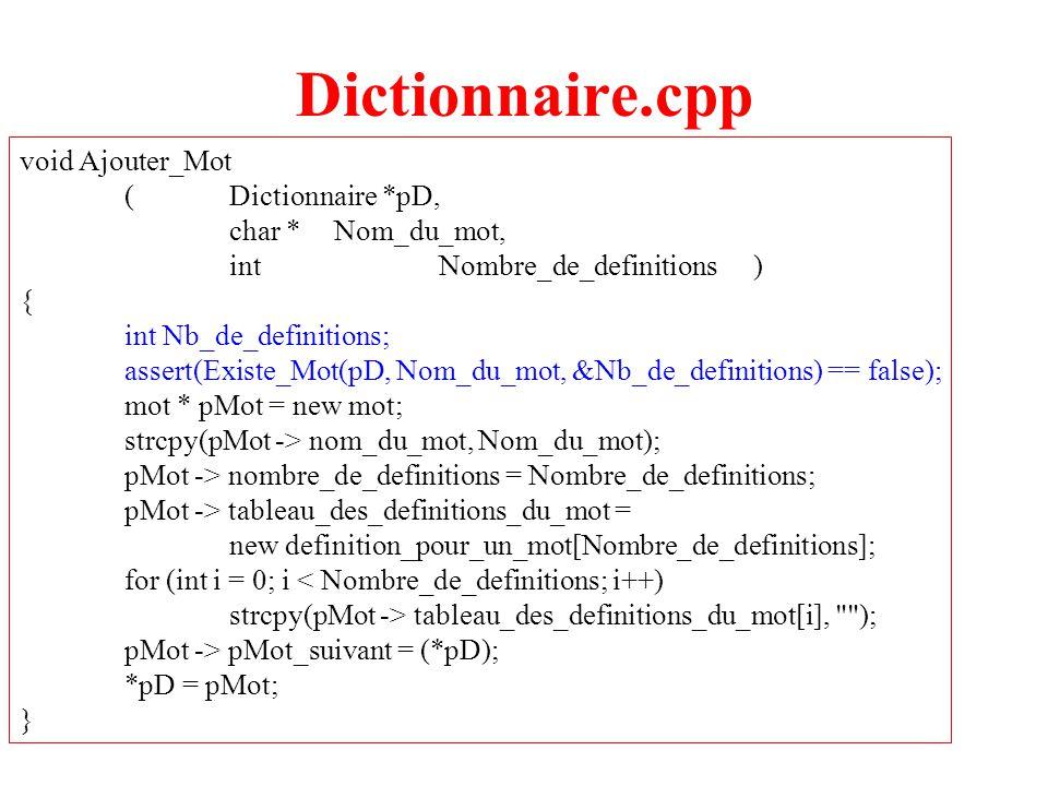 10 Dictionnaire.cpp void Inserer_Definition_Mot (Dictionnaire *pD, char *Nom_du_mot, inti, char *Definition ) { int Nb_de_definitions; assert(Existe_Mot(pD, Nom_du_mot, &Nb_de_definitions)); assert((i >= 1) && (i <= Nb_de_definitions)); mot * pMot = *pD; while (strcmp(pMot -> nom_du_mot, Nom_du_mot) != 0) pMot = pMot -> pMot_suivant; strcpy((pMot ->tableau_des_definitions_du_mot)[i-1],Definition); }