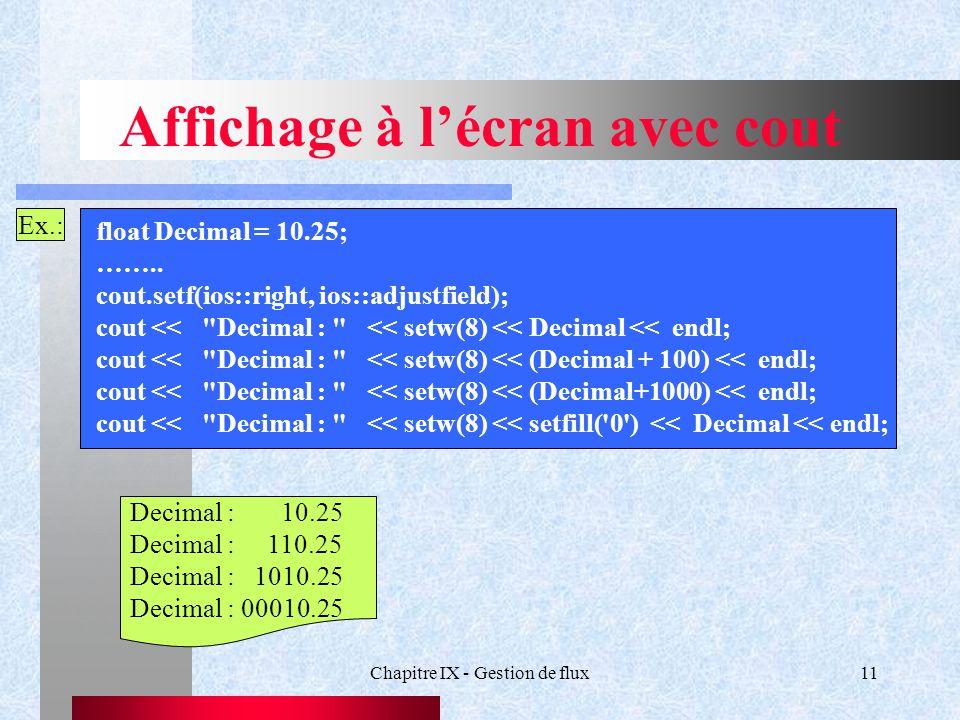 Chapitre IX - Gestion de flux11 Affichage à l'écran avec cout Ex.: float Decimal = 10.25; ……..