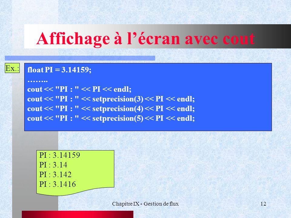 Chapitre IX - Gestion de flux12 Affichage à l'écran avec cout Ex.: float PI = 3.14159; ……..