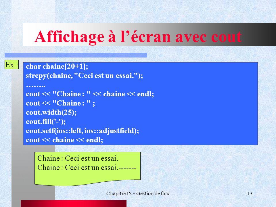 Chapitre IX - Gestion de flux13 Affichage à l'écran avec cout Ex.: char chaine[20+1]; strcpy(chaine, Ceci est un essai. ); ……..