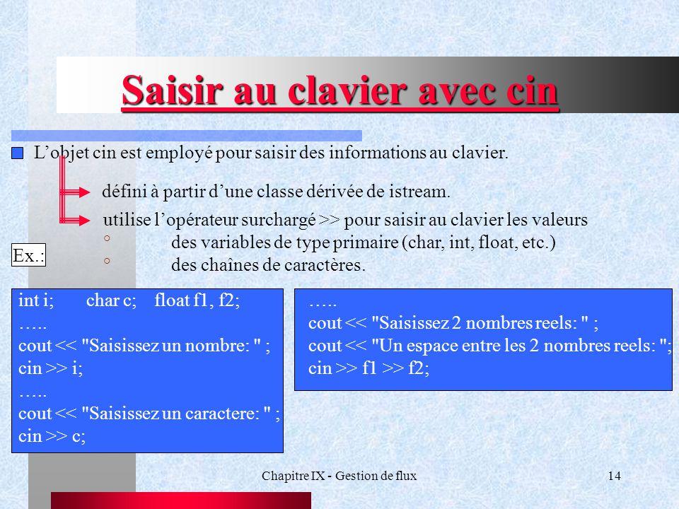 Chapitre IX - Gestion de flux14 Saisir au clavier avec cin L'objet cin est employé pour saisir des informations au clavier.