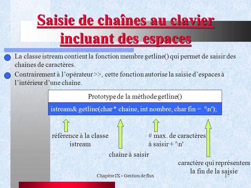 Chapitre IX - Gestion de flux17 Saisie de chaînes au clavier incluant des espaces La classe istream contient la fonction membre getline() qui permet de saisir des chaînes de caractères.