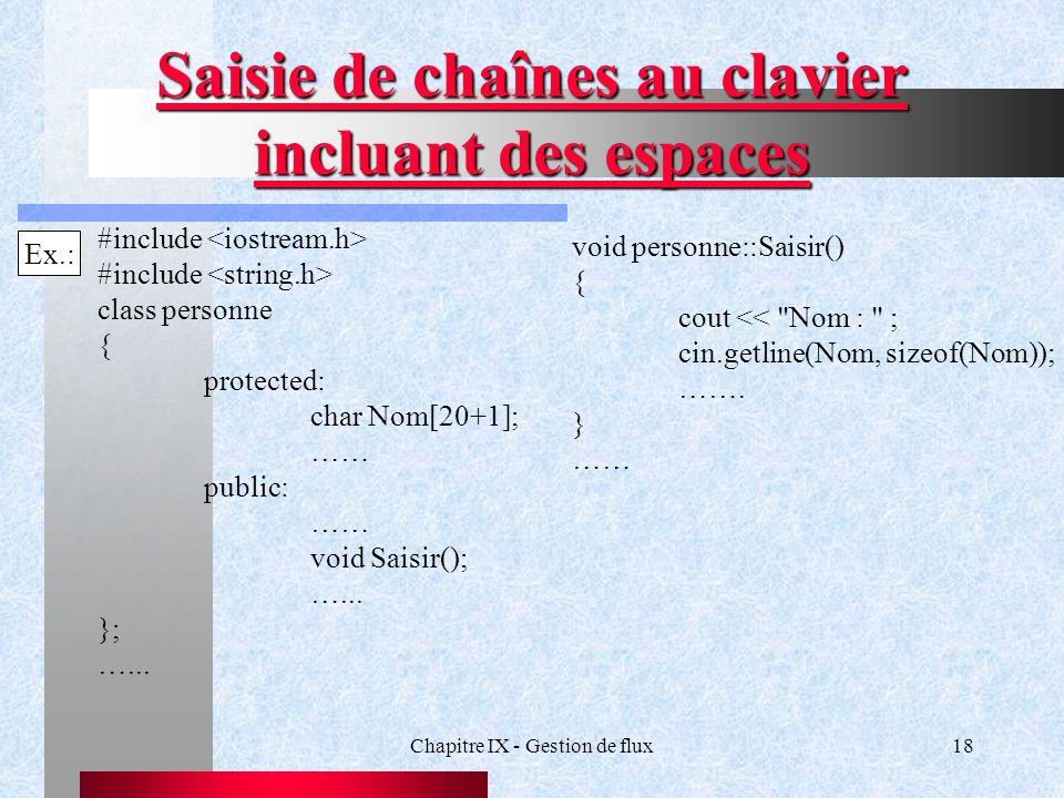 Chapitre IX - Gestion de flux18 Saisie de chaînes au clavier incluant des espaces Ex.: #include class personne { protected: char Nom[20+1]; …… public: …… void Saisir(); …...