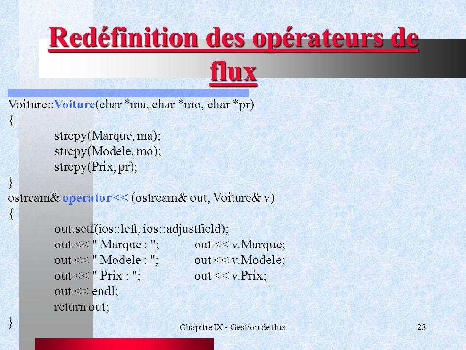 Chapitre IX - Gestion de flux23 Redéfinition des opérateurs de flux Voiture::Voiture(char *ma, char *mo, char *pr) { strcpy(Marque, ma); strcpy(Modele, mo); strcpy(Prix, pr); } ostream& operator << (ostream& out, Voiture& v) { out.setf(ios::left, ios::adjustfield); out << Marque : ;out << v.Marque; out << Modele : ;out << v.Modele; out << Prix : ;out << v.Prix; out << endl; return out; }