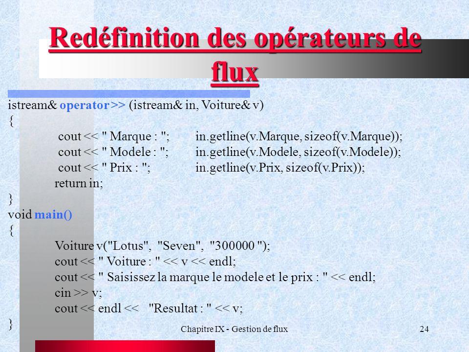 Chapitre IX - Gestion de flux24 Redéfinition des opérateurs de flux istream& operator >> (istream& in, Voiture& v) { cout << Marque : ;in.getline(v.Marque, sizeof(v.Marque)); cout << Modele : ;in.getline(v.Modele, sizeof(v.Modele)); cout << Prix : ;in.getline(v.Prix, sizeof(v.Prix)); return in; } void main() { Voiture v( Lotus , Seven , 300000 ); cout << Voiture : << v << endl; cout << Saisissez la marque le modele et le prix : << endl; cin >> v; cout << endl << Resultat : << v; }