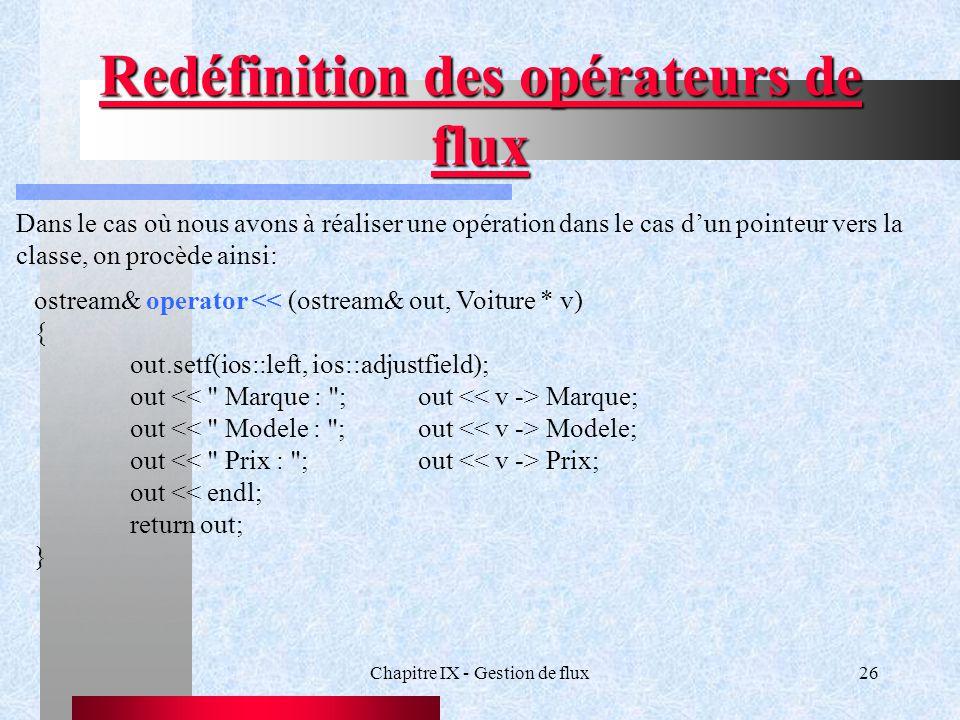 Chapitre IX - Gestion de flux26 Redéfinition des opérateurs de flux ostream& operator << (ostream& out, Voiture * v) { out.setf(ios::left, ios::adjustfield); out Marque; out Modele; out Prix; out << endl; return out; } Dans le cas où nous avons à réaliser une opération dans le cas d'un pointeur vers la classe, on procède ainsi: