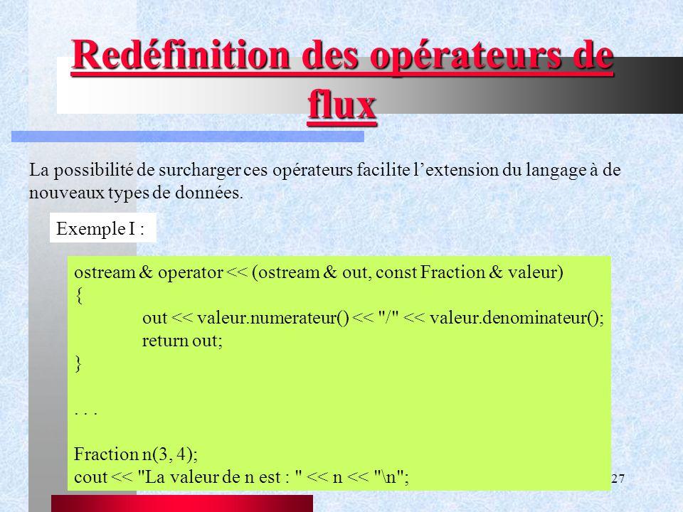 Chapitre IX - Gestion de flux27 Redéfinition des opérateurs de flux La possibilité de surcharger ces opérateurs facilite l'extension du langage à de nouveaux types de données.
