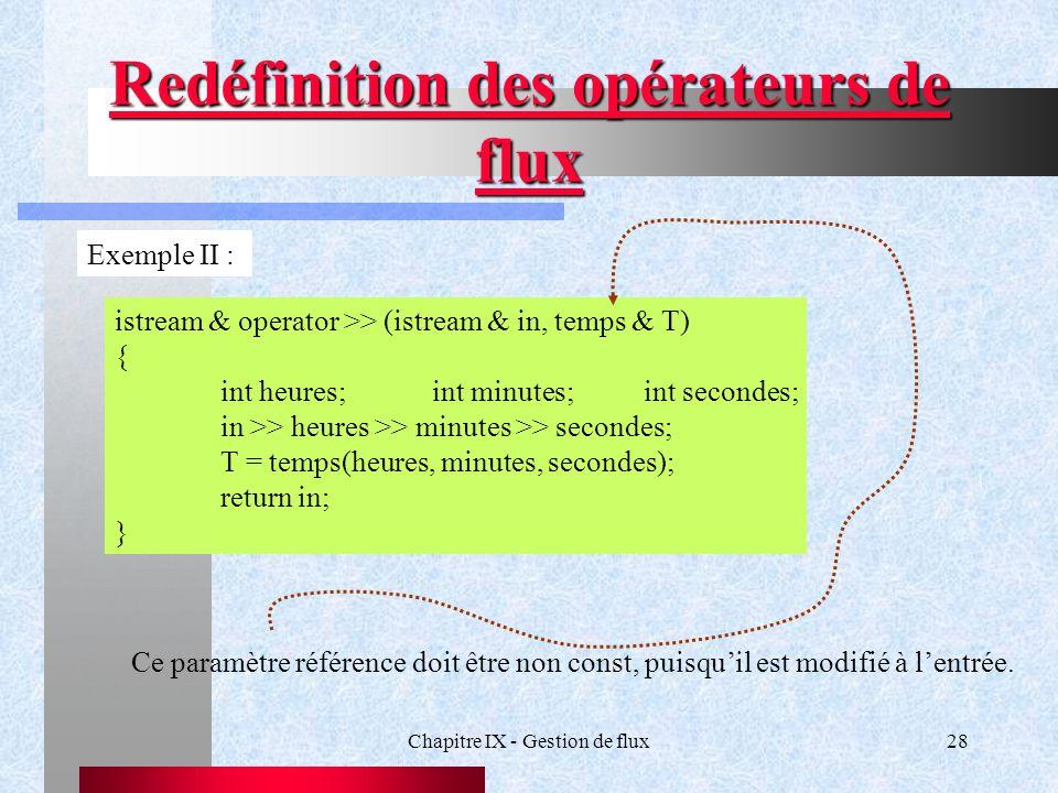 Chapitre IX - Gestion de flux28 Redéfinition des opérateurs de flux Exemple II : istream & operator >> (istream & in, temps & T) { int heures;int minutes;int secondes; in >> heures >> minutes >> secondes; T = temps(heures, minutes, secondes); return in; } Ce paramètre référence doit être non const, puisqu'il est modifié à l'entrée.