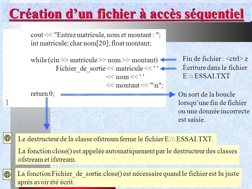 Chapitre IX - Gestion de flux31 Création d'un fichier à accès séquentiel cout << Entrez matricule, nom et montant : ; int matricule; char nom[20]; float montant; while (cin >> matricule >> nom >> montant) Fichier_de_sortie<< matricule << << nom << << montant << \n ; return 0; } Écriture dans le fichier E:\\ ESSAI.TXT Le destructeur de la classe ofstream ferme le fichier E:\\ ESSAI.TXT.