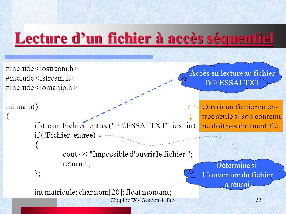 Chapitre IX - Gestion de flux33 Lecture d'un fichier à accès séquentiel #include int main() { ifstream Fichier_entree( E:\\ESSAI.TXT , ios::in); if (!Fichier_entree) { cout << Impossible d ouvrir le fichier. ; return 1; }; int matricule; char nom[20]; float montant; Accès en lecture au fichier D:\\ ESSAI.TXT Détermine si l 'ouverture du fichier a réussi Ouvrir un fichier en en- trée seule si son contenu ne doit pas être modifié.