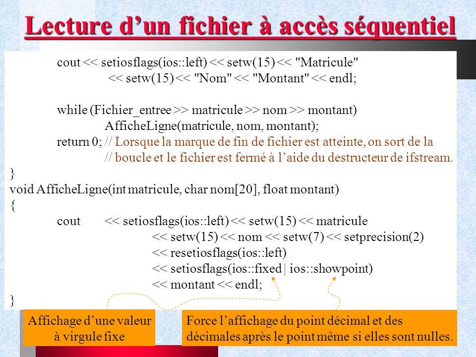 Chapitre IX - Gestion de flux34 Lecture d'un fichier à accès séquentiel cout << setiosflags(ios::left) << setw(15) << Matricule << setw(15) << Nom << Montant << endl; while (Fichier_entree >> matricule >> nom >> montant) AfficheLigne(matricule, nom, montant); return 0;// Lorsque la marque de fin de fichier est atteinte, on sort de la // boucle et le fichier est fermé à l'aide du destructeur de ifstream.