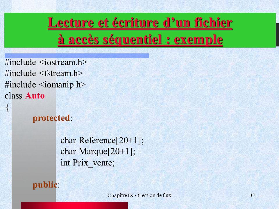 Chapitre IX - Gestion de flux37 Lecture et écriture d'un fichier à accès séquentiel : exemple #include class Auto { protected: char Reference[20+1]; char Marque[20+1]; int Prix_vente; public: