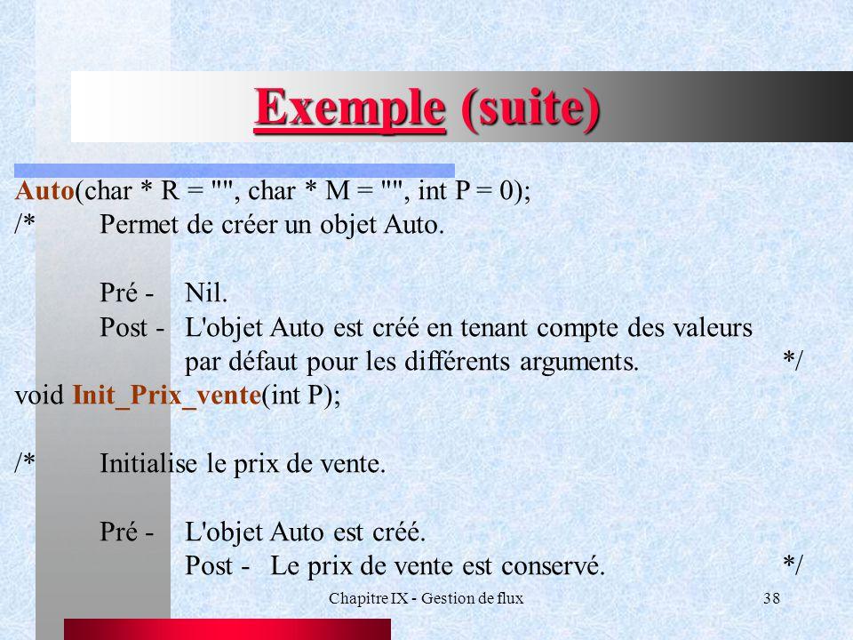 Chapitre IX - Gestion de flux38 Exemple (suite) Auto(char * R = , char * M = , int P = 0); /*Permet de créer un objet Auto.