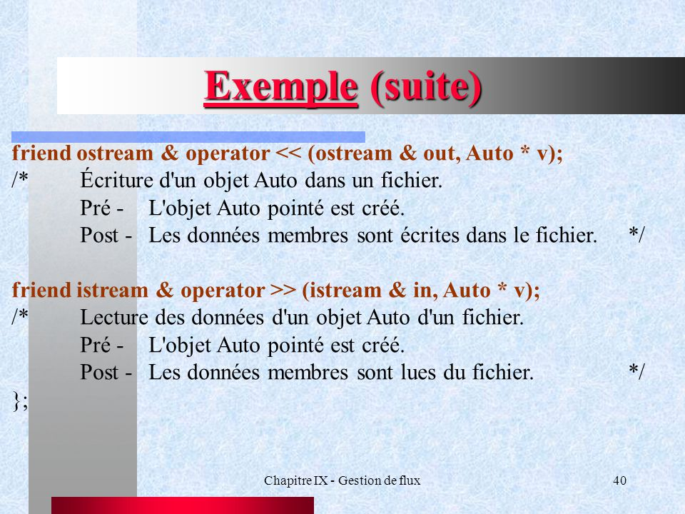 Chapitre IX - Gestion de flux40 Exemple (suite) friend ostream & operator << (ostream & out, Auto * v); /*Écriture d'un objet Auto dans un fichier. Pr