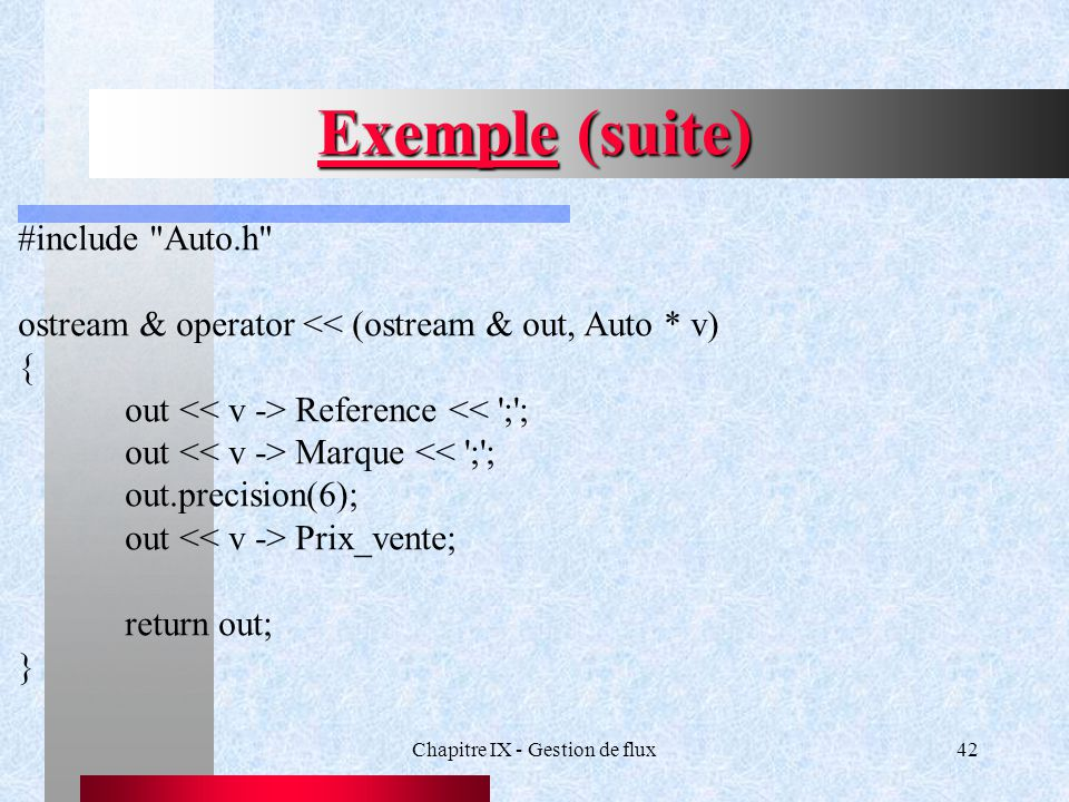 Chapitre IX - Gestion de flux42 Exemple (suite) #include Auto.h ostream & operator << (ostream & out, Auto * v) { out Reference << ; ; out Marque << ; ; out.precision(6); out Prix_vente; return out; }