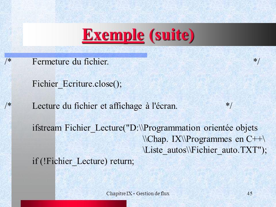 Chapitre IX - Gestion de flux45 Exemple (suite) /*Fermeture du fichier.*/ Fichier_Ecriture.close(); /*Lecture du fichier et affichage à l écran.*/ ifstream Fichier_Lecture( D:\\Programmation orientée objets \\Chap.