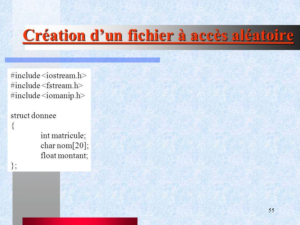 55 Création d'un fichier à accès aléatoire #include struct donnee { int matricule; char nom[20]; float montant; };